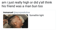 <p>Man buns back in (via /r/BlackPeopleTwitter)</p>: am i just really high or did y'all think  his friend was a man bun too  immanuel @eyospeakslow  Somethin light <p>Man buns back in (via /r/BlackPeopleTwitter)</p>