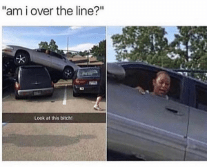"""Bitch, Look, and This: """"am i over the line?""""  Look at this bitch!"""