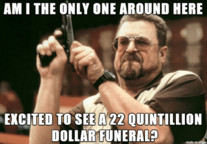 When I hear Robert Mugabe died: AM I THE ONLY ONE AROUND HERE  EXCITED TO SEE A 22 QUINTILLION  DOLLAR FUNERAL?  made on imgur When I hear Robert Mugabe died