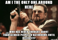 I couldn't care less. Piss and shit wherever you feel most comfortable, obviously.: AM I THE ONLY ONE AROUND  HERE  WHO HAS NEVER THOUGHT  ABOUT  TRANSGENDER PEOPLE IN BATHROOMS UNTIL  RECENTLY  made on imgur I couldn't care less. Piss and shit wherever you feel most comfortable, obviously.