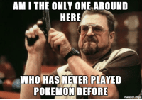 Maybe being in my mid-30's has something to do with it: AM I THE ONLY ONE AROUND  HERE  WHO HAS NEVER PLAYED  POKEMON BEFORE  made on imgur Maybe being in my mid-30's has something to do with it