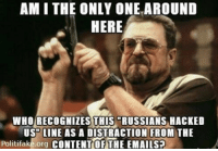 ~ Ginger  Rowdy Conservatives: AM I THE ONLY ONE AROUND  HERE  WHO RECOGNIZES THIS RUSSIANS HACKED  US LINE AS A DISTRACTION FROM THE  Politifa  CONTENT OF THE EMAILSP ~ Ginger  Rowdy Conservatives