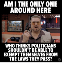 Memes, Only One, and Politicians: AM I THE ONLY ONE  AROUND HERE  WHO THINKS POLITICIANS  SHOULDN'T BE ABLE TO  EXEMPT THEMSELVES FROM  THE LAWS THEY PASS? Right?!?!