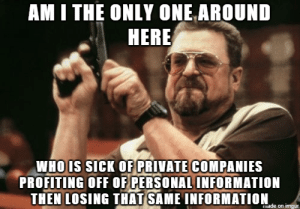 advice-animal:  I can't be alone in this…: AM I THE ONLY ONE AROUND  HERE  WHOIS sicK OF PRIVATE COMPANIES  PROFITING OFF OF PERSONAL INFORMATION  THEN LOSING THAT SAME INFORMATION advice-animal:  I can't be alone in this…