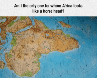 Africa, Head, and Horse: Am I the only one for whom Africa looks  like a horse head? <p>And Now This Cannot Be Unseen.</p>