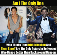 Dancing, Tiger, and Tigers: Am I The Only One  NhG  RSHROFF  RITISANON  Who Thinks That  Hrithik Roshan  And  Tiger Shroff Are The Only Actors In Bollywood  Who Dance Better Than Background Dancers I Hope I'm Not the Only One Who Thinks So.. ;)