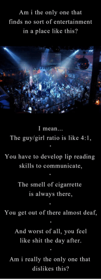 Shit, Smell, and Girl: Am i the only one that  finds no sort of entertainment  in a place like this?  I mean..  The guy/girl ratio is like 4:1,  You have to develop lip reading  skills to communicate,  The smell of cigarrette  is always there,  You get out of there almost deaf.  And worst of all, you eel  like shit the day after.  Am i really the only one that  dislikes this? <p>Nightclubs.</p>