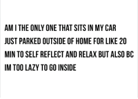 Dank, Lazy, and Home: AM I THE ONLY ONE THAT SITS IN MY CAR  JUST PARKED OUTSIDE OF HOME FOR LIKE 20  MIN TO SELF REFLECT AND RELAX BUT ALSO BC  IM TOO LAZY TO GO INSIDE nope