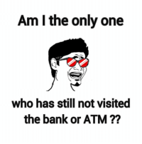 memes: Am I the only one  who has still not visited  the bank or ATM