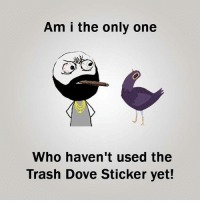 Twitter: BLB247 Snapchat : BELIKEBRO.COM belikebro sarcasm meme Follow @be.like.bro: Am I the only one  Who haven't used the  Trash Dove Sticker yet! Twitter: BLB247 Snapchat : BELIKEBRO.COM belikebro sarcasm meme Follow @be.like.bro
