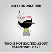 Twitter: BLB247 Snapchat : BELIKEBRO.COM belikebro sarcasm Follow @be.like.bro: AM I THE ONLY ONE  WHO IS NOT EXCITED ABOUT  VALENTINE'S DAY! Twitter: BLB247 Snapchat : BELIKEBRO.COM belikebro sarcasm Follow @be.like.bro