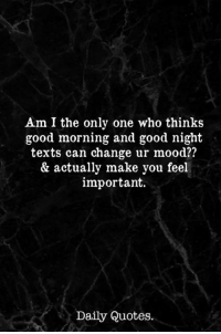 morning: Am I the only one who thinks  good morning and good night  texts can change ur mood??  & actually make you feel  important.  Daily Quotes.