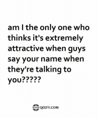 Am I the Only One: am I the only one who  thinks it's extremely  attractive when guys  say your name when  they're talking to  you  QEEFY COM  Twww