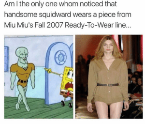 memehumor:  High Fashion: Am I the only one whom noticed that  handsome squidward wears a piece from  Miu Miu's Fall 2007 Ready-To-Wear line.. memehumor:  High Fashion