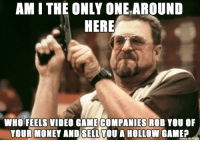 Money, Game, and Video: AM I THE ONLY ONEAROUND  HERE  WHO FEELS VIDEO GAME COMPANIES ROB YOU OF  YOUR MONEY AND SELL YOU A HOLLOW GAMEA Need New Game to Play