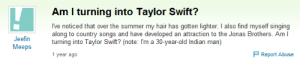 Ive Noticed: Am I turning into Taylor Swift?  I've noticed that over the summer my hair has gotten lighter. I also find myself singing  along to country songs and have developed an attraction to the Jonas Brothers. Am I  turning into Taylor Swift? (note: Im a 30-year-old Indian man)  Meeps  1 year ago  Report Abuse