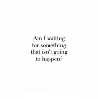 Waiting..., For, and Am I: Am I waiting  for something  that isn't going  to happen?