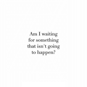 https://iglovequotes.net/: Am I waiting  for something  that isn't going  to happen? https://iglovequotes.net/