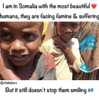 Memes, 🤖, and Human: am in Somalia with the most beautiful  humans, they are facing famine & suffering  @chaka bars  But it still doesn't stop them smiling a Like this post, tag someone, every human should see this :) My love goes out to the Somali people, thank you for welcoming me so kindly, blessed to the people supporting lovearmyforsomalia for allowing me to be a messenger of your love and beautiful energy. ❤