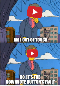 youtube.com, Button, and Fault: AM IOUT OFTOUCH  lI  DOWNVOTE BUTTON'S FAULT YouTube removing the downvote button (2019)