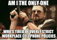 Phone, School, and Only One: AM ITHE ONLY ONE  WHO'S TIREDOVERLY STRICT  OF  WORKPLACE CELL PHONE POLICIES  imgflip.com Feels like Im back in high school.
