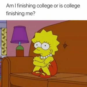 College, Just, and I Just: Am l finishing college or is college  finishing me? I just don't know anymore 😅