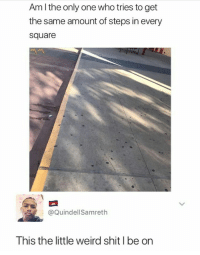 Blackpeopletwitter, Shit, and Weird: Am l the only one who tries to get  the same amount of steps in every  square  @QuindellSamreth  This the little weird shit l be on <p>Hopscotch ain't playing. (via /r/BlackPeopleTwitter)</p>