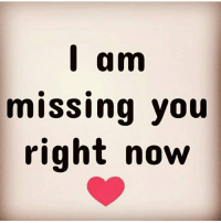 am  missing you  right now