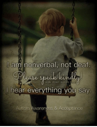 They can hear it all...: am nonverbal, not deaf.  walk down autism lane  hear everything you say.  Autism Awareness & Acceptance They can hear it all...