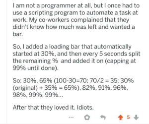On a post about loading bars: am not a programmer at all, but I once had to  use a scripting program to automate a task at  work. My co-workers complained that they  didn't know how much was left and wanted a  bar.  So, I added a loading bar that automatically  started at 30%, and then every 5 seconds split  the remaining and added it on (capping at  99% until done)  So: 30%, 65% (100-30=70; 70/2 35; 30%  (original) 35% = 65%), 82%, 91%, 96%,  98%, 99%, 99%...  After that they loved it. Idiots.  5 On a post about loading bars