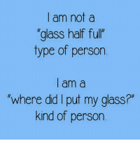 "Dank, 🤖, and Glass: | am not  glass half fulr  type of person  | am a  where did I put my glass?""  kind of person"