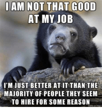 """Advice, Heaven, and Tumblr: AM NOT THAT GOOD  AT MY IOB  I'M JUST BETTER AT IT THAN THE  MAJORITY OF PEOPLE THEY SEEM  TO HIRE FOR SOME REASON  made on imgue <p><a href=""""http://advice-animal.tumblr.com/post/166692320383/heaven-help-me-if-they-actually-learn-how-to-hire"""" class=""""tumblr_blog"""">advice-animal</a>:</p>  <blockquote><p>Heaven help me if they actually learn how to hire competent people.</p></blockquote>"""
