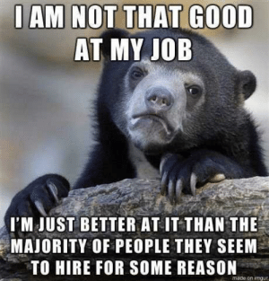 Heaven, Good, and Help: AM NOT THAT GOOD  AT MY IOB  I'M JUST BETTER AT IT THAN THE  MAJORITY OF PEOPLE THEY SEEM  TO HIRE FOR SOME REASON  made on imgue Heaven help me if they actually learn how to hire competent people.