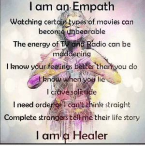 Energy, Life, and Memes: am on Empath  become unbearable  Watching certain types of movies can  The energy of TV Ond Radio can be  mdddeping  I know your feelings better thakyou do  I crave solitude  l need ordeor cant think straight  Complete strangers tel me their life story  l am a Healer