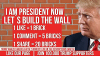 """Memes, Holes, and Blank: AM PRESIDENT NOW  LET SBUILD THE WALLT  1 LIKE -1 BRICK  1 COMMENT 5 BRICKS  1 SHARE 20 BRICKS  TRUMPAMAZEDAMERICAWITH 2WORDS!!! LINK IN THE DESCRIPTION!! CWATCHJ  LIKE OUR PAGE JOIN 100.000 TRUMP SUPPORTERS How much per brick! I'm in! Next we should charter a bus and send all the """"BLANK"""" holes out of the country! $RJ$"""