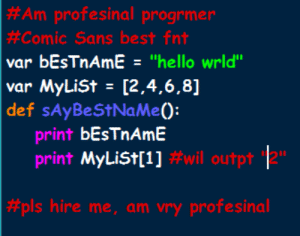 "This picture bugs me in so many ways:  #Am profesinal progrmer  #Comic Sans best fnt  var bEsTnAmE = ""hello wrld""  var MyLiSt = [2,4,6,8]  def sAyBeStNaMe():  print bEsTnAmE  print MyLiSt[1] #wil outpt 2""  #pls hire me, am vry profesinal This picture bugs me in so many ways"