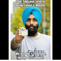 7/11, America, and Funny: am Sikh and tired of  being called a Muslim.  We are thhe 7-11 people,  not the 911 Deople! 😂😂🤣 everybody go give @wall__up a follow for more conservative content like this! 🔴www.TooSavageForDemocrats.com🔴 JOINT INSTAGRAM: @rightwingsavages Partners: 🇺🇸 @The_Typical_Liberal 🇺🇸 @theunapologeticpatriot 🇺🇸 @DylansDailyShow 🇺🇸 @keepamerica.usa 🇺🇸@Raised_Right_ 🇺🇸@conservative.female 🇺🇸 @too_savage_for_liberals 🇺🇸 @Conservative.American DonaldTrump Trump 2A MakeAmericaGreatAgain Conservative Republican Liberal Democrat Ccw247 MAGA Politics LiberalLogic Savage TooSavageForDemocrats Instagram Merica America PresidentTrump Funny True SecondAmendment