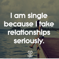 YES!: am Single  because I take  relationships  seriously  RELATIONSHIP  QUOTES YES!