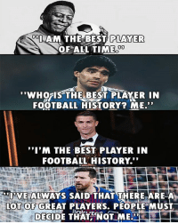 "Football, Memes, and Best: AM THE BEST  PLAYER  OFALL TIME  WHols THE BEST PLAYER IN  FOOTBALL HISTORY? ME  I'M THE BEST PLAYER IN  FOOTBALL HISTORY.""  UVE ALWAYS SAID THAT THERE ARE-A  OT OF GREAT PLAYERS, PEOPLE MUST  DECIDE THAT NOT ME Messi - the verbally humble one 😇"
