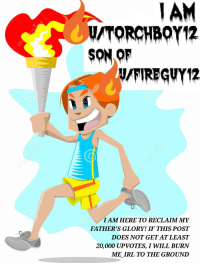 Irl, Me IRL, and Glory: AM  U/TORCHBOY12  SON OF  FIREGVY12  I AM HERE TO RECLAIM MY  FATHER'S GLORY! IF THIS POST  DOES NOT GET AT LEAST  20,000 UPVOTES, I WILL BURN  ME IRL TO THE GROUND