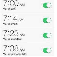 Relatable, Smart, and T-38: AM  You is kind.  7:14 AM  You is smart.  23 AM  You is important.  T:38 AM  You is gonna be late. ⏰⏰⏰⏰