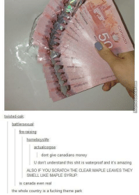 Memes, Scratch, and Homeboy: AMA 3837  twisted-oak  battler sexual  fire-raisin  homeboy slife  actua corpse  dont give canadians money  U don't understand this shit is waterproof and it's amazing  ALSO IF YOU SCRATCH THE CLEAR MAPLE LEAVES THEY  SMELL LIKE MAPLE SYRUP.  is canada even real  the whole country is a fucking theme park Meanwhile, in Canada...