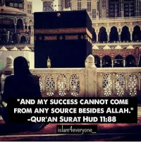 """And my success cannot come from any source besides Allah."" -Qur'an Surat Hud 11:88: AMA  AND MY SUCCESS CANNOT COME  FROM ANY SOURCE BESIDES ALLAH.""  -QURAN SURAT HUD 11:88  Islam feveryone ""And my success cannot come from any source besides Allah."" -Qur'an Surat Hud 11:88"