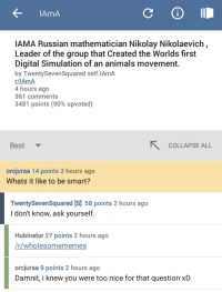 "Animals, Best, and Http: AmA  IAMA Russian mathematician Nikolay Nikolaevich  Leader of the group that Created the Worlds first  Digital Simulation of an animals movement  by TwentySevenSquared self.IAmA  r/IAmA  4 hours ago  361 comments  3481 points (90% upvoted)  Best  COLLAPSE ALL  orcjuraa 14 points 2 hours ago  Whats it like to be smart?  TwentySevenSquared [S] 58 points 2 hours ago  I don't know, ask yourself  Hubinator 27 points 2 hours ago  r/wholesomememes  orcjuraa 9 points 2 hours ago  Damnit, i knew you were too nice for that question xD <p>Famous Russian mathematician reminds us why we should look to ourselves for inspiration. via /r/wholesomememes <a href=""http://ift.tt/2qhcqoe"">http://ift.tt/2qhcqoe</a></p>"