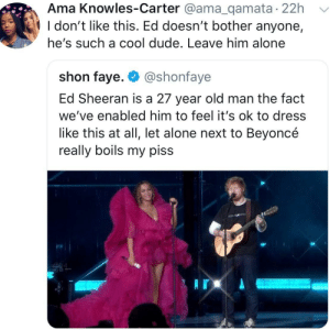 Being Alone, Beyonce, and Chill: Ama Knowles-Carter @ama_qamata 22h  l don't like this. Ed doesn't bother anyone,  he's such a cool dude. Leave him alone  shon faye. @shonfaye  Ed Sheeran is a 27 year old man the fact  we've enabled him to feel it's ok to dress  like this at all, let alone next to Beyoncé  really boils my piss People need to chill tf out. by mk4rim MORE MEMES