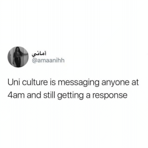 Tumblr, Http, and Com: @amaanihh  Uni culture is messaging anyone at  4am and still getting a response Follow us @studentlifeproblems​