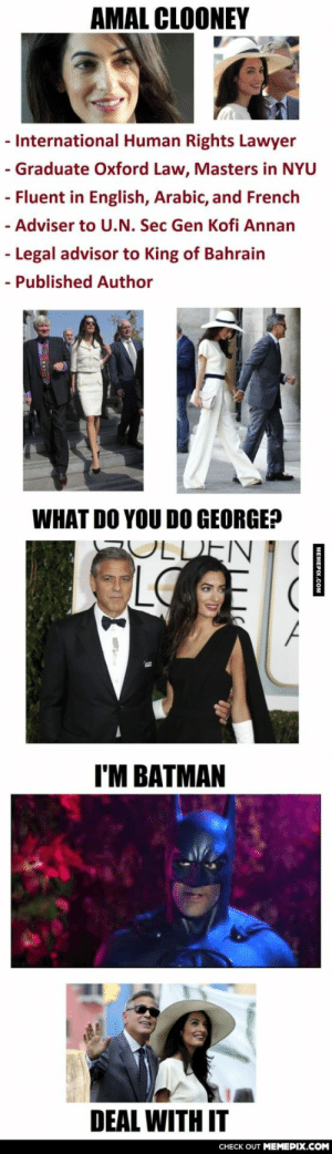 George Who?omg-humor.tumblr.com: AMAL CLOONEY  - International Human Rights Lawyer  - Graduate Oxford Law, Masters in NYU  - Fluent in English, Arabic, and French  - Adviser to U.N. Sec Gen Kofi Annan  - Legal advisor to King of Bahrain  - Published Author  WHAT DO YOU DO GEORGE?  PULDEN  LO  I'M BATMAN  DEAL WITH IT  CHECK OUT MEMEPIX.COM  MEMEPIX.COM George Who?omg-humor.tumblr.com