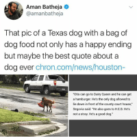 "He's a good dog Brent: Aman Batheja  @amanbatheja  That pic of a Texas dog with a bag of  dog food not only has a happy ending  but maybe the best quote about a  dog ever chron.com/news/houston-  ""Otis can go to Dairy Queen and he can get  a hamburger. He's the only dog allowed to  lie down in front of the county court house,""  Segovia said. ""He also goes to H.E.B. He's  not a stray. He's a good dog."" He's a good dog Brent"