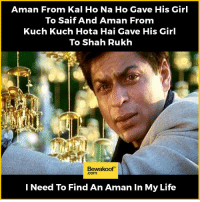 Life, Memes, and Girl: Aman From Kal Ho Na Ho Gave His Girl  To Saif And Aman From  Kuch Kuch Hota Hai Gave His Girl  To Shah Rukh  Bewakoof  I Need To Find An Aman In My Life Tag a friend who needs an Aman 😂😂 Revamp your wardrobe with us: http://bwkf.shop/View-Collection