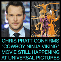 Chris Pratt, Memes, and Avengers: AMAN  SSM  CHRIS PRATT CONFIRMS  COWBOY NINJA VIKING  MOVIE STILL HAPPENING  AT UNIVERSAL PICTURES A couple years ago Universal announced plans to adapt CowboyNinjaViking as a movie starring ChrisPratt. The film went through JohnWick directors ChadStahelski & DavidLeitch, and WorldWarZ director MarcFoster. But all of them eventually dropped out. Since then, we've heard nothing. Now Pratt himself has confirmed the movie is still in active development. Pratt's busy filming Avengers InfinityWar, JurassicWorld 2 and will probably be filming GuardiansOfTheGalaxy Volume 3 in another or so. This comic adaption is still a while off until it finds a director.